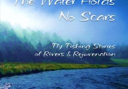 """The Water Holds No Scars: Fly Fishing Stories of Rivers & Rejuvenation"" by Dean K Miller"